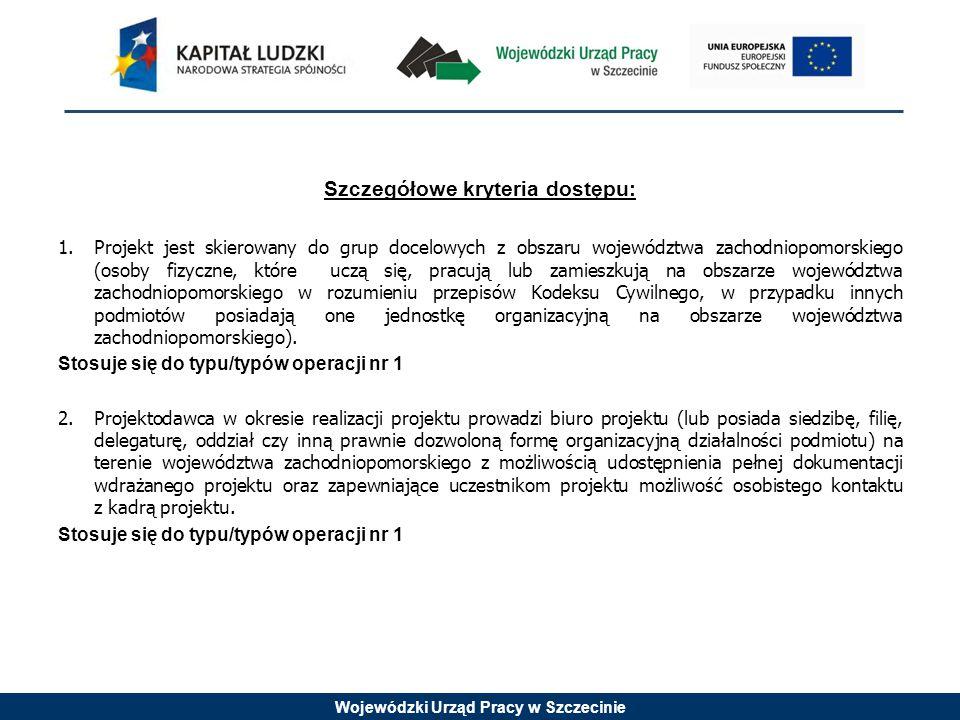 Wojewódzki Urząd Pracy w Szczecinie Szczegółowe kryteria dostępu: 1.Projekt jest skierowany do grup docelowych z obszaru województwa zachodniopomorski