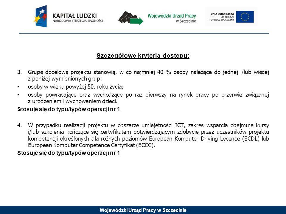 Wojewódzki Urząd Pracy w Szczecinie Szczegółowe kryteria dostępu: 3.Grupę docelową projektu stanowią, w co najmniej 40 % osoby należące do jednej i/lu