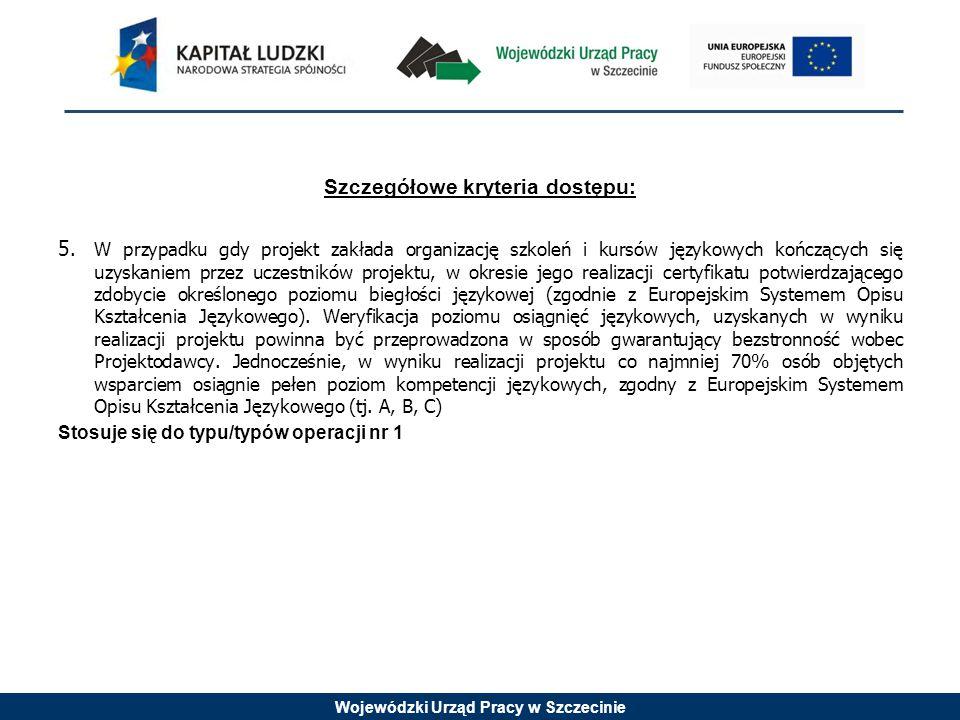 Wojewódzki Urząd Pracy w Szczecinie Szczegółowe kryteria dostępu: 5.W przypadku gdy projekt zakłada organizację szkoleń i kursów językowych kończących