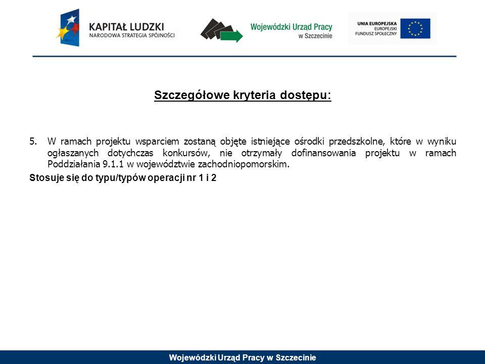 Wojewódzki Urząd Pracy w Szczecinie Szczegółowe kryteria dostępu: 5.W ramach projektu wsparciem zostaną objęte istniejące ośrodki przedszkolne, które