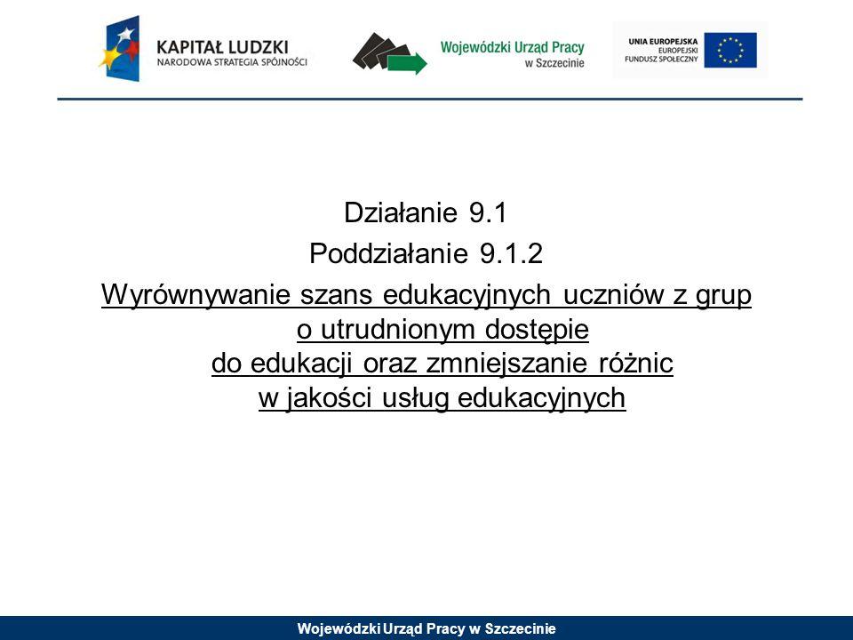 Wojewódzki Urząd Pracy w Szczecinie Działanie 9.1 Poddziałanie 9.1.2 Wyrównywanie szans edukacyjnych uczniów z grup o utrudnionym dostępie do edukacji