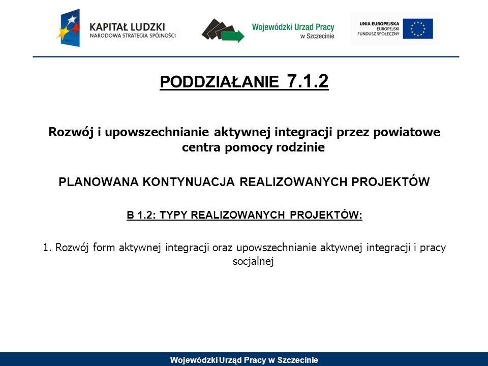 Wojewódzki Urząd Pracy w Szczecinie PODDZIAŁANIE 7.1.2 Rozwój i upowszechnianie aktywnej integracji przez powiatowe centra pomocy rodzinie PLANOWANA KONTYNUACJA REALIZOWANYCH PROJEKTÓW B 1.2: TYPY REALIZOWANYCH PROJEKTÓW: 1.