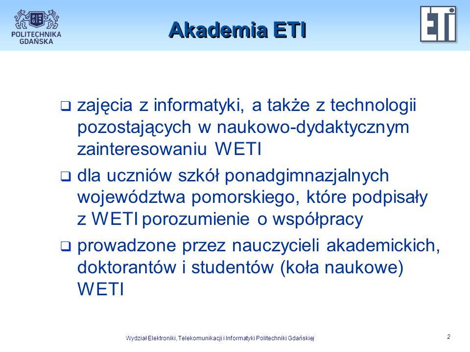 Wydział Elektroniki, Telekomunikacji i Informatyki Politechniki Gdańskiej 3 Cele Akademii ETI  dla szkół ponadgimnazjalnych  podniesienie poziomu kształcenia uczniów oraz umożliwienie rozwoju ich kompetencji w zakresie ICT  dla WETI  zachęcenie uczniów do wyboru studiów na WETI jako przyszłej drogi ich edukacji