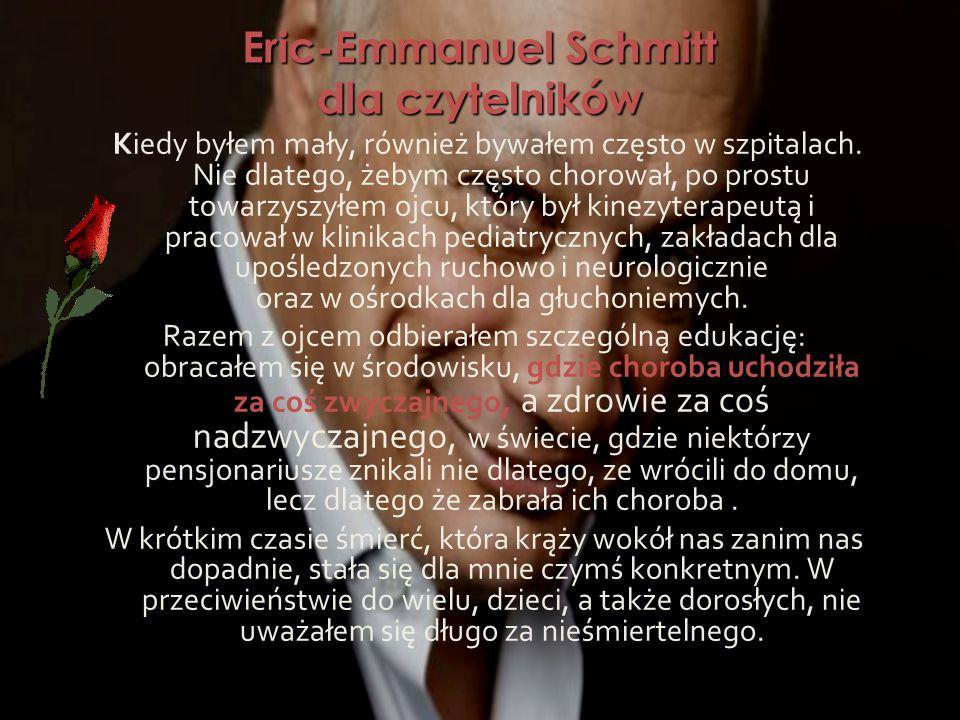 Eric-Emmanuel Schmitt dla czytelników Kiedy byłem mały, również bywałem często w szpitalach. Nie dlatego, żebym często chorował, po prostu towarzyszył