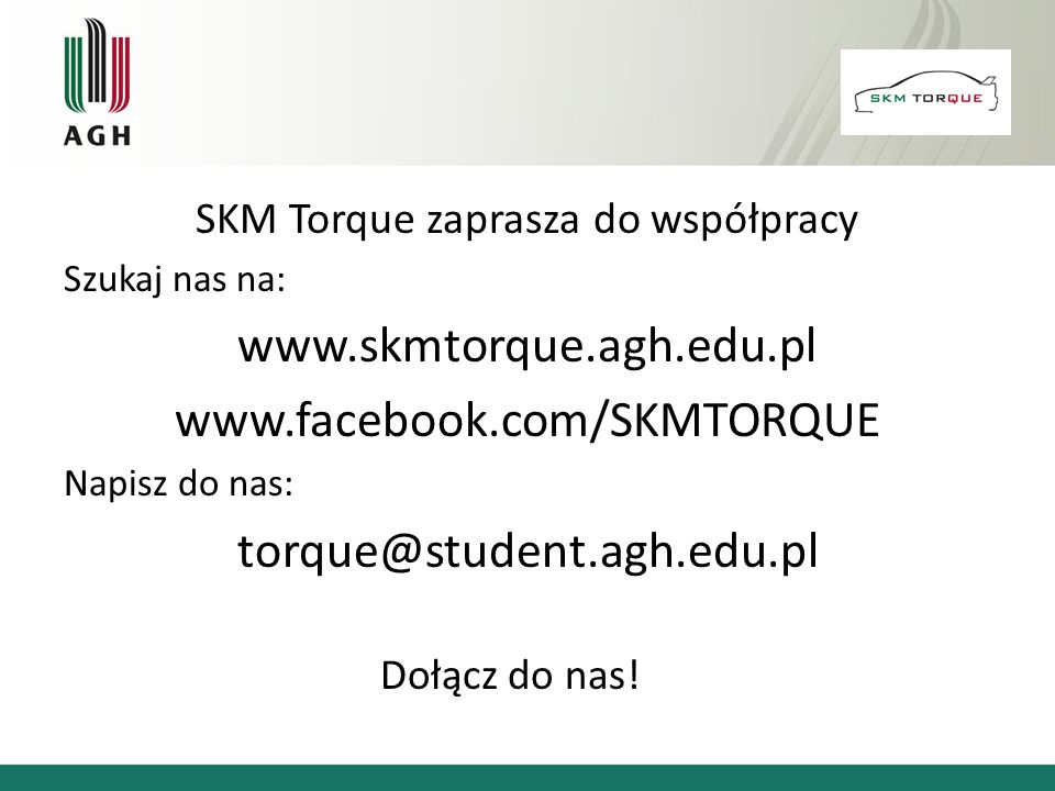 SKM Torque zaprasza do współpracy Szukaj nas na: www.skmtorque.agh.edu.pl www.facebook.com/SKMTORQUE Napisz do nas: torque@student.agh.edu.pl Dołącz d