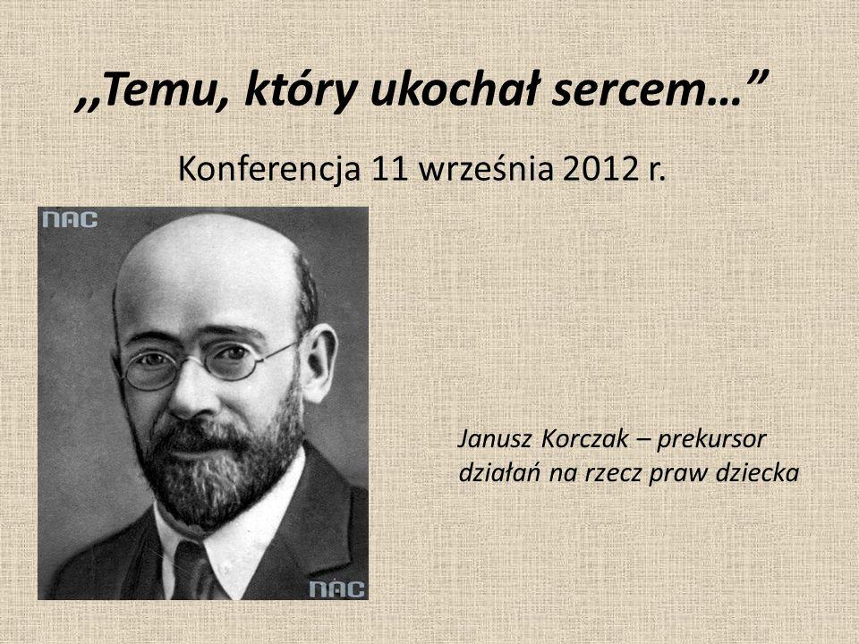 """,,Temu, który ukochał sercem…"""" Konferencja 11 września 2012 r. Janusz Korczak – prekursor działań na rzecz praw dziecka"""