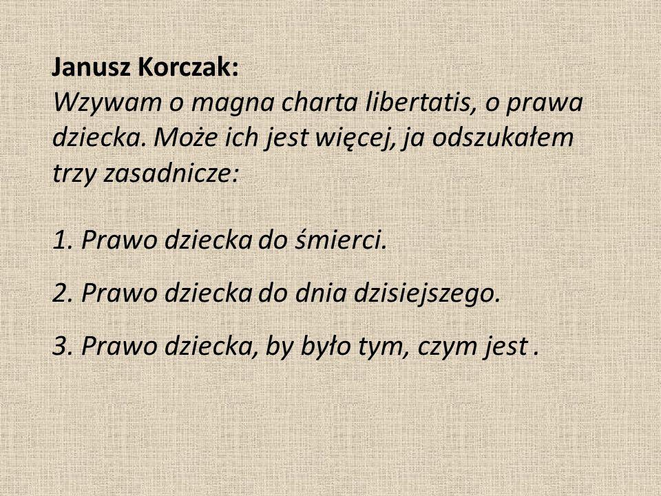 Janusz Korczak: Wzywam o magna charta libertatis, o prawa dziecka. Może ich jest więcej, ja odszukałem trzy zasadnicze: 1. Prawo dziecka do śmierci. 2