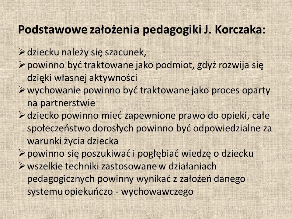Podstawowe założenia pedagogiki J. Korczaka:  dziecku należy się szacunek,  powinno być traktowane jako podmiot, gdyż rozwija się dzięki własnej akt