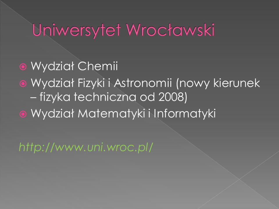  Wydział Chemii  Wydział Fizyki i Astronomii (nowy kierunek – fizyka techniczna od 2008)  Wydział Matematyki i Informatyki http://www.uni.wroc.pl/