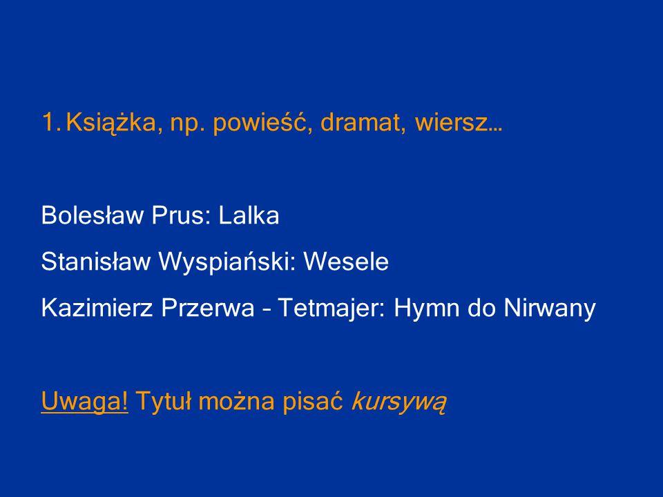1.Książka, np. powieść, dramat, wiersz… Bolesław Prus: Lalka Stanisław Wyspiański: Wesele Kazimierz Przerwa – Tetmajer: Hymn do Nirwany Uwaga! Tytuł m