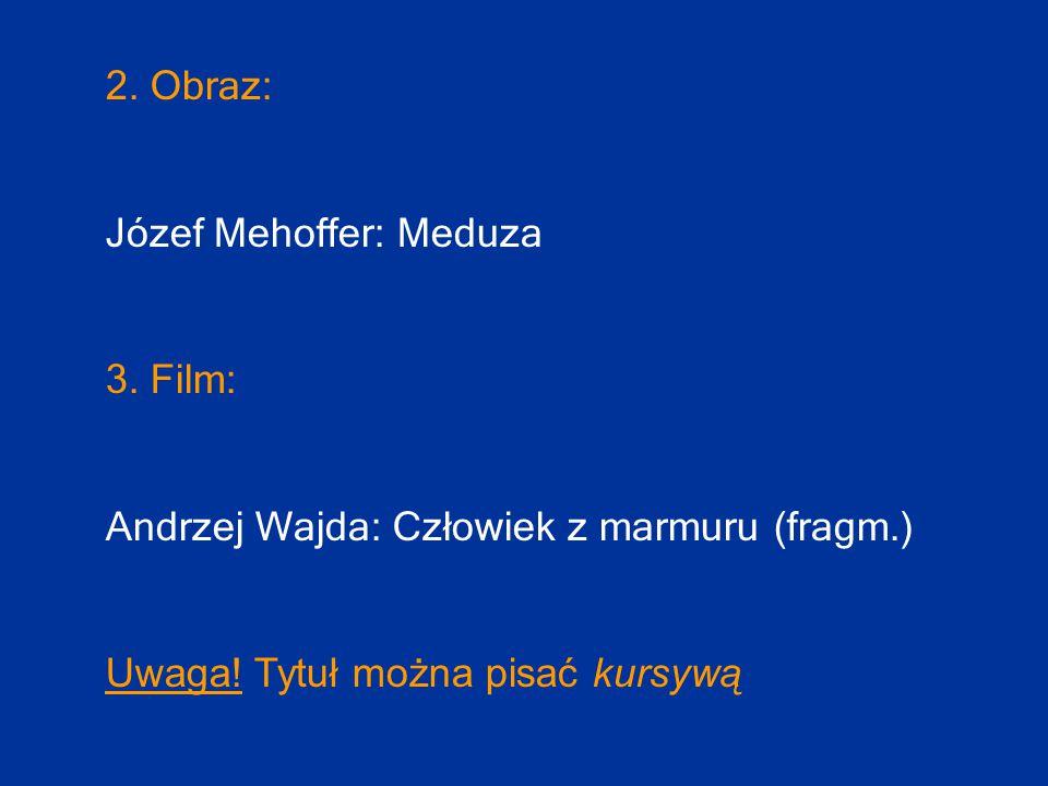 2. Obraz: Józef Mehoffer: Meduza 3. Film: Andrzej Wajda: Człowiek z marmuru (fragm.) Uwaga! Tytuł można pisać kursywą