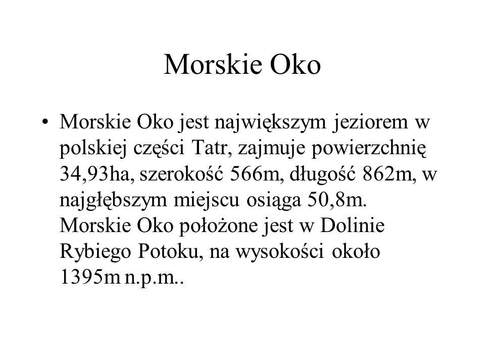 Morskie Oko Morskie Oko jest największym jeziorem w polskiej części Tatr, zajmuje powierzchnię 34,93ha, szerokość 566m, długość 862m, w najgłębszym mi
