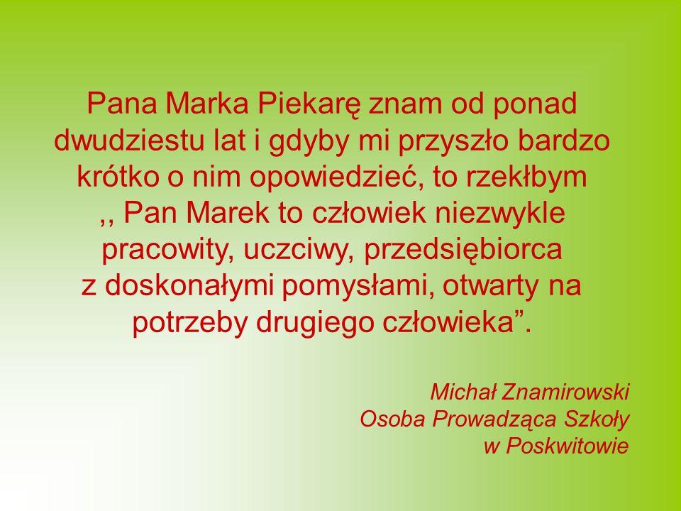 Pana Marka Piekarę znam od ponad dwudziestu lat i gdyby mi przyszło bardzo krótko o nim opowiedzieć, to rzekłbym,, Pan Marek to człowiek niezwykle pracowity, uczciwy, przedsiębiorca z doskonałymi pomysłami, otwarty na potrzeby drugiego człowieka .
