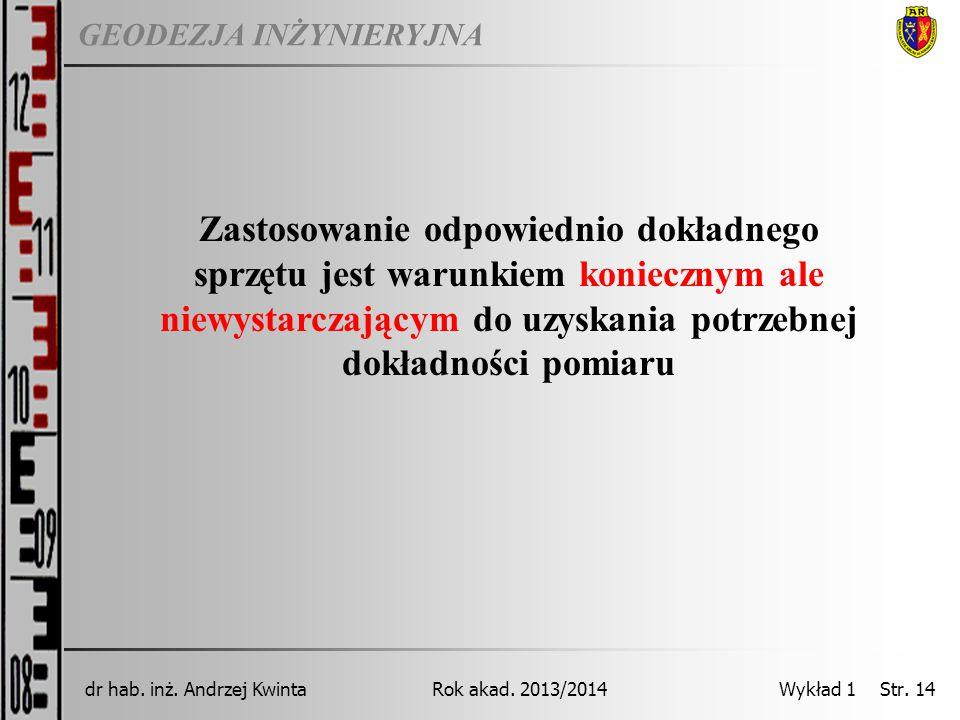 GEODEZJA INŻYNIERYJNA Rok akad. 2013/2014dr hab. inż. Andrzej Kwinta Wykład 1 Str. 14 Zastosowanie odpowiednio dokładnego sprzętu jest warunkiem konie