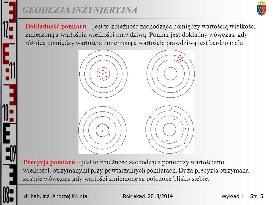 GEODEZJA INŻYNIERYJNA Rok akad. 2013/2014dr hab. inż. Andrzej Kwinta Wykład 1 Str. 5 Dokładność pomiaru – jest to zbieżność zachodząca pomiędzy wartoś