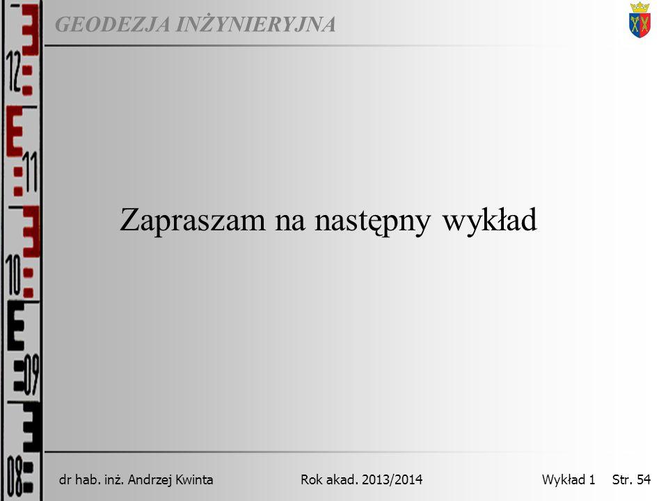 GEODEZJA INŻYNIERYJNA Rok akad. 2013/2014dr hab. inż. Andrzej Kwinta Wykład 1 Str. 54 Zapraszam na następny wykład