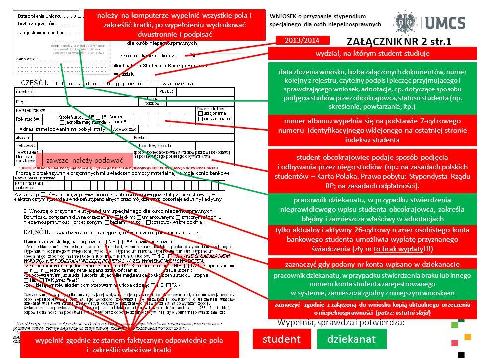 ZAŁĄCZNIK NR 2 str.2 student Wypełnia, sprawdza i potwierdza: komisja WNIOSEK o przyznanie stypendium specjalnego dla osób niepełnosprawnych należy na komputerze wypełnić wszystkie pola i zakreślić kratki w części I i II wniosku, po wypełnieniu wydrukować dwustronnie, wpisać datę i podpisać, złożyć wraz z załącznikiem w swoim dziekanacie (do wglądu należy przedstawić oryginał orzeczenia ) WSKS rozpatrując niniejszy wniosek studenta opiera się na prawidłowości i prawdziwości danych zamieszczonych przez studenta w części I i II wniosku przyznanie przez WSKS studentowi – wnioskodawcy stypendium specjalnego dla osób niepełnosprawnych na okres od… do.., w miesięcznej wysokości: … ; stypendium specjalne po spełnieniu kryteriów i złożeniu kompletu dokumentów, może przysługiwać od miesiąca, w którym złoży się wniosek; maksymalnie jest przyznawane od października do czerwca roku następnego.