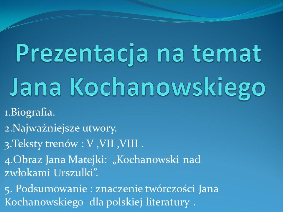 """1.Biografia. 2.Najważniejsze utwory. 3.Teksty trenów : V,VII,VIII. 4.Obraz Jana Matejki: """"Kochanowski nad zwłokami Urszulki"""". 5. Podsumowanie : znacze"""
