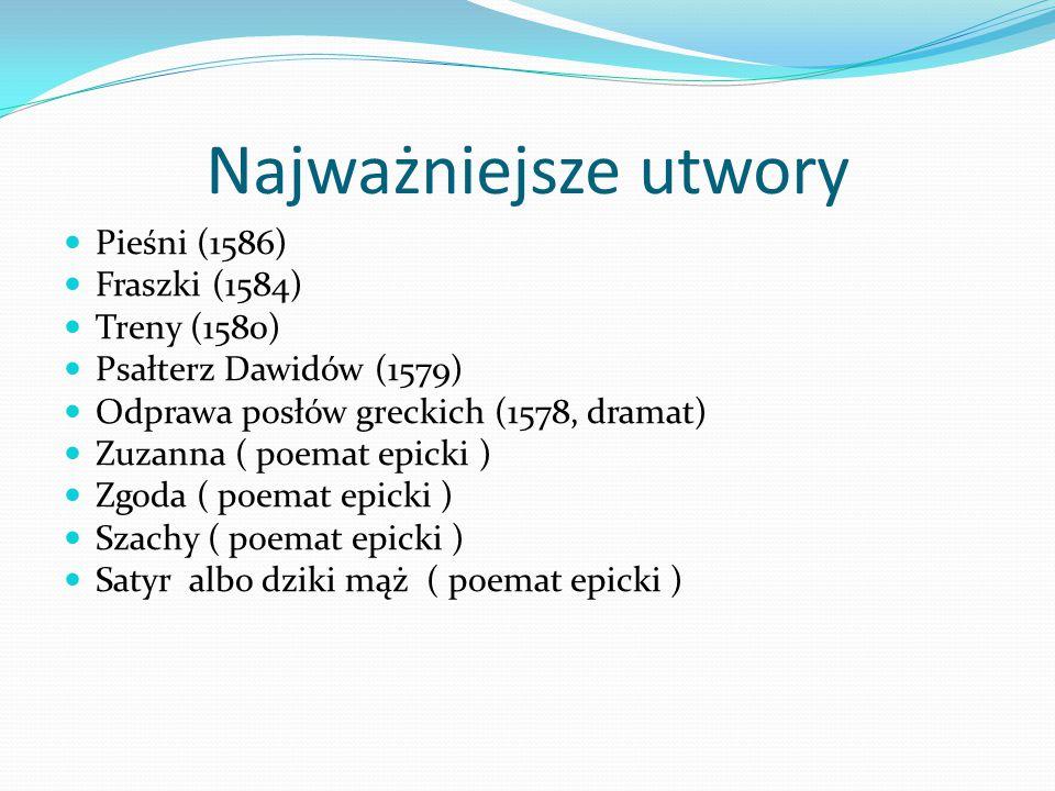 Najważniejsze utwory Pieśni (1586) Fraszki (1584) Treny (1580) Psałterz Dawidów (1579) Odprawa posłów greckich (1578, dramat) Zuzanna ( poemat epicki