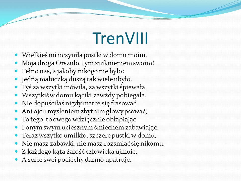 TrenVIII Wielkieś mi uczyniła pustki w domu moim, Moja droga Orszulo, tym zniknieniem swoim! Pełno nas, a jakoby nikogo nie było: Jedną maluczką duszą