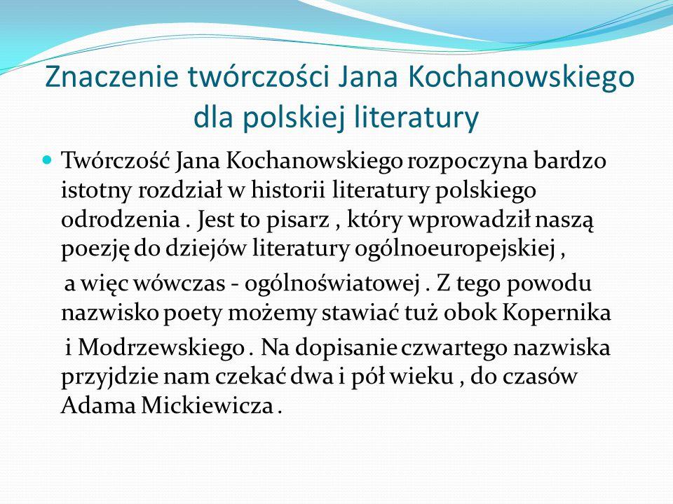 Znaczenie twórczości Jana Kochanowskiego dla polskiej literatury Twórczość Jana Kochanowskiego rozpoczyna bardzo istotny rozdział w historii literatur