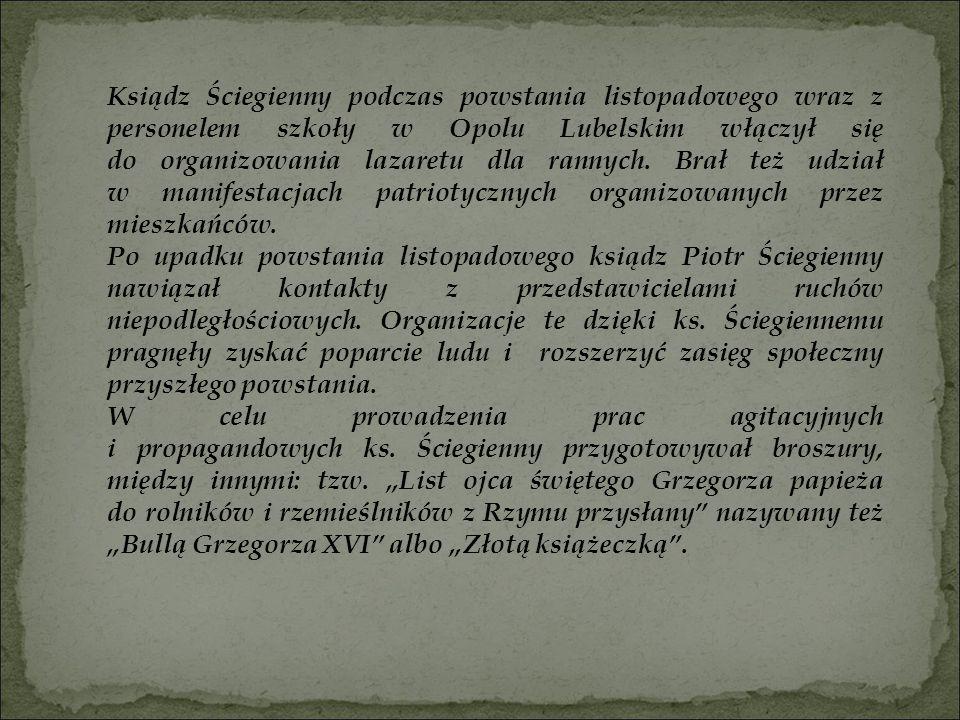 Ksiądz Ściegienny podczas powstania listopadowego wraz z personelem szkoły w Opolu Lubelskim włączył się do organizowania lazaretu dla rannych. Brał t