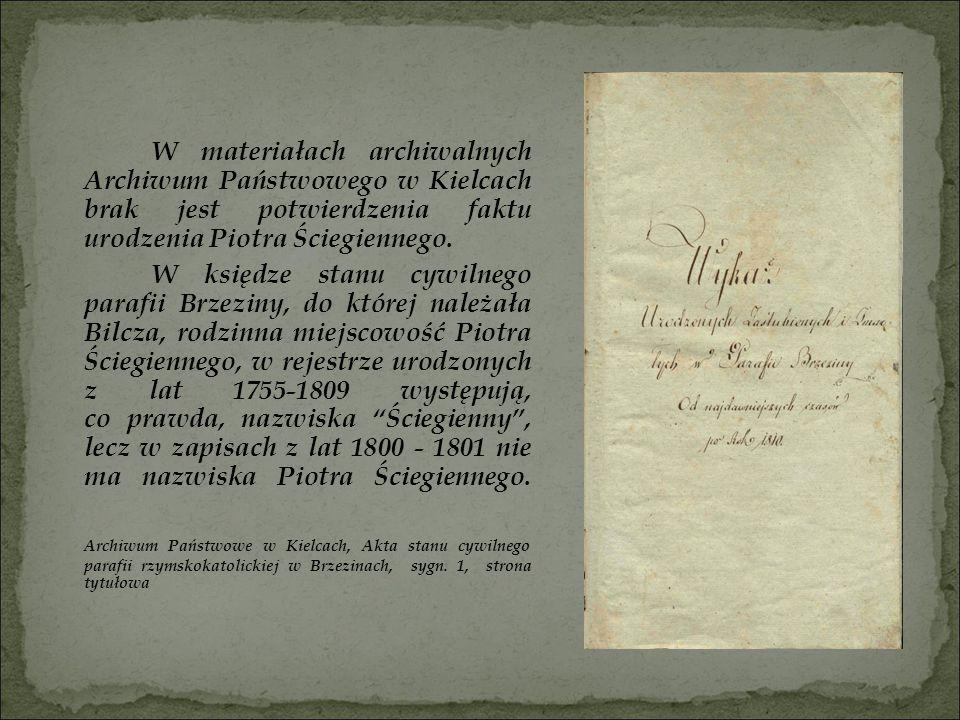 Nie figurują tam również imiona jego rodziców, ale odnaleźć można wzmiankę o Benedykcie Ściegiennym, stryju Piotra, który urodził się w 1781 roku, jako syn Antoniego i Agnieszki Ściegiennych – prawdopodobnie dziadków Piotra, a jak wynika z jego aktu małżeństwa sporządzonego w 1820 roku, był służącym we dworze brzezińskim.