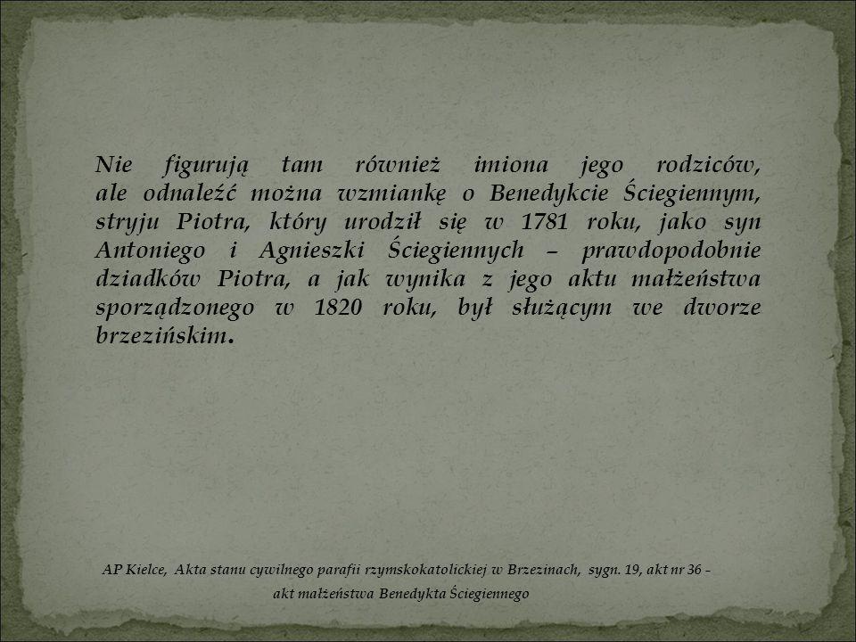 Nie figurują tam również imiona jego rodziców, ale odnaleźć można wzmiankę o Benedykcie Ściegiennym, stryju Piotra, który urodził się w 1781 roku, jak