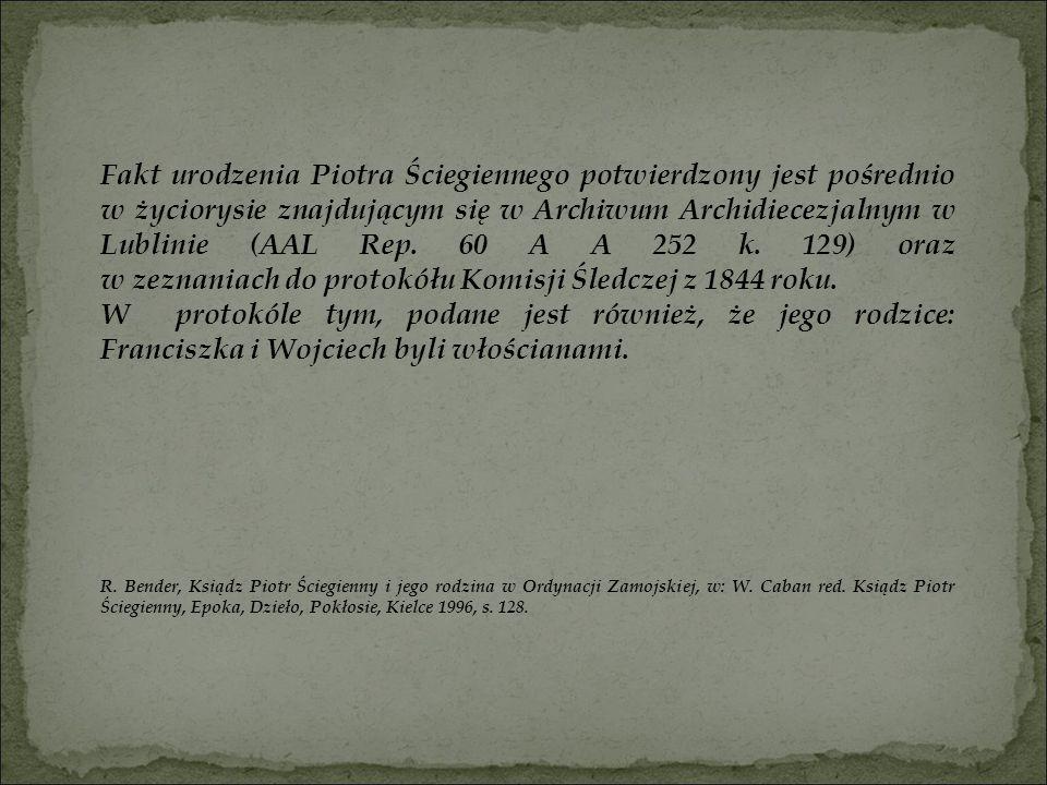 Fakt urodzenia Piotra Ściegiennego potwierdzony jest pośrednio w życiorysie znajdującym się w Archiwum Archidiecezjalnym w Lublinie (AAL Rep. 60 A A 2