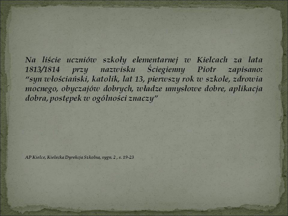 """Na liście uczniów szkoły elementarnej w Kielcach za lata 1813/1814 przy nazwisku Ściegienny Piotr zapisano: """"syn włościański, katolik, lat 13, pierwsz"""