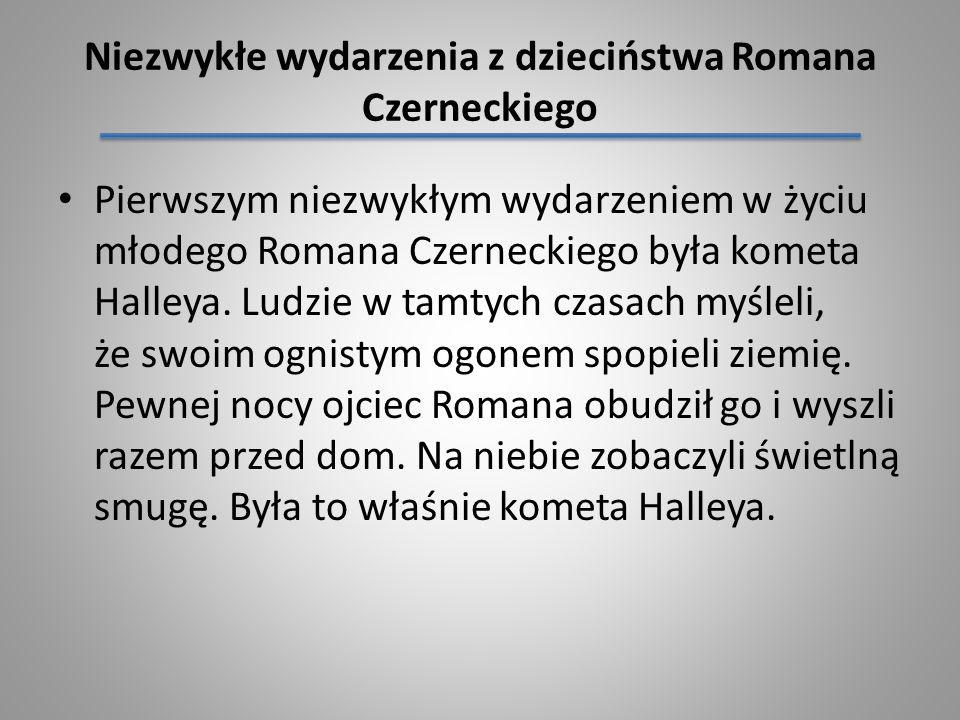 Pierwszym niezwykłym wydarzeniem w życiu młodego Romana Czerneckiego była kometa Halleya. Ludzie w tamtych czasach myśleli, że swoim ognistym ogonem s