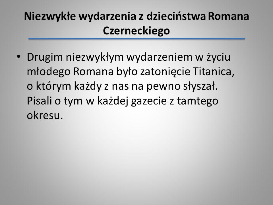 Niezwykłe wydarzenia z dzieciństwa Romana Czerneckiego Drugim niezwykłym wydarzeniem w życiu młodego Romana było zatonięcie Titanica, o którym każdy z