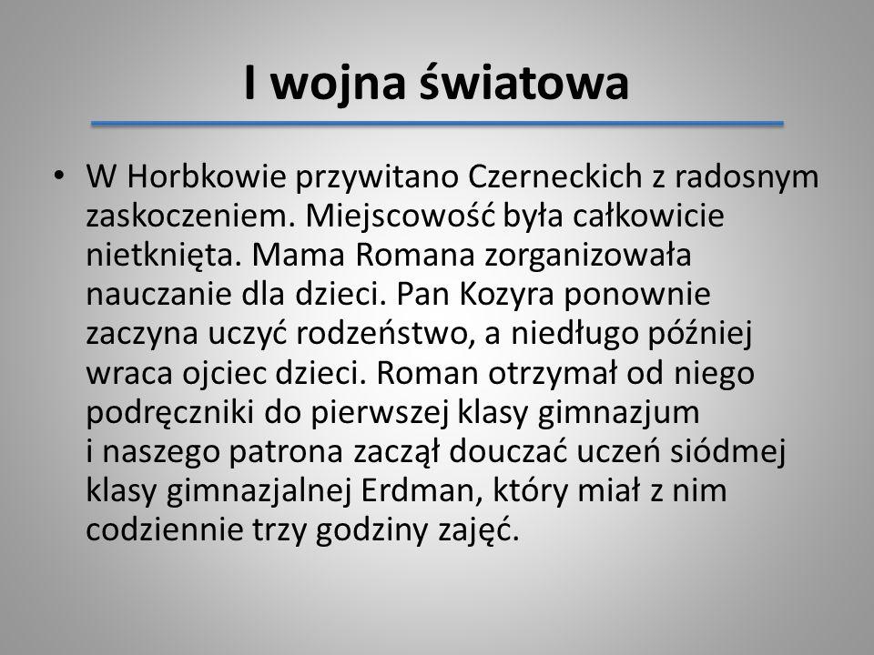 I wojna światowa W Horbkowie przywitano Czerneckich z radosnym zaskoczeniem. Miejscowość była całkowicie nietknięta. Mama Romana zorganizowała nauczan
