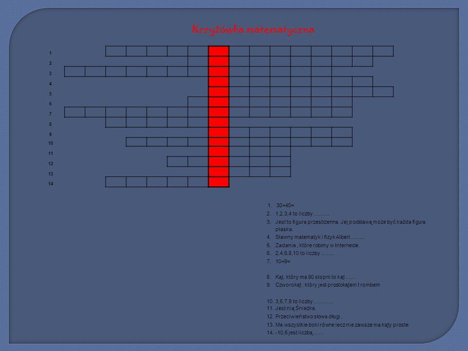Krzy ż ówka matematyczna 1 2 3 4 5 6 7 8 9 10 11 12 13 14 1. 30+40= 2. 1,2,3,4 to liczby ……… 3. Jest to figura przestrzenna. Jej podstawą może być każ