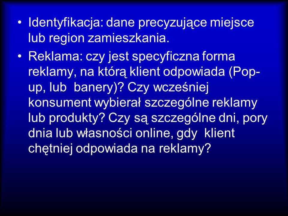 Identyfikacja: dane precyzujące miejsce lub region zamieszkania. Reklama: czy jest specyficzna forma reklamy, na którą klient odpowiada (Pop- up, lub