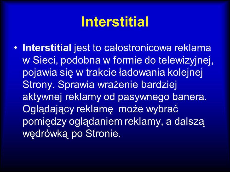 Interstitial Interstitial jest to całostronicowa reklama w Sieci, podobna w formie do telewizyjnej, pojawia się w trakcie ładowania kolejnej Strony. S