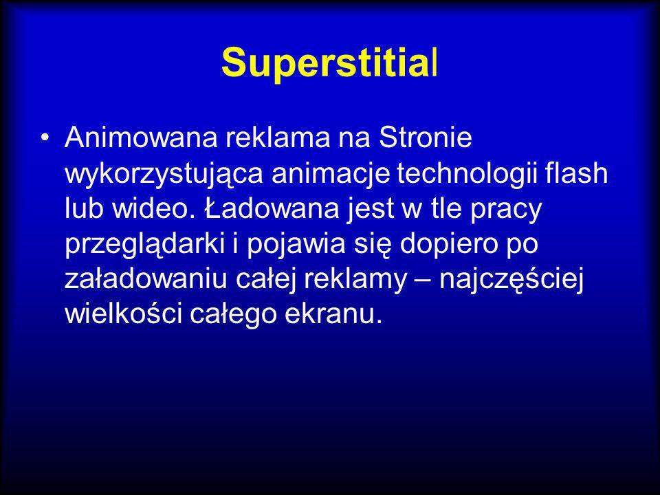 Superstitial Animowana reklama na Stronie wykorzystująca animacje technologii flash lub wideo. Ładowana jest w tle pracy przeglądarki i pojawia się do