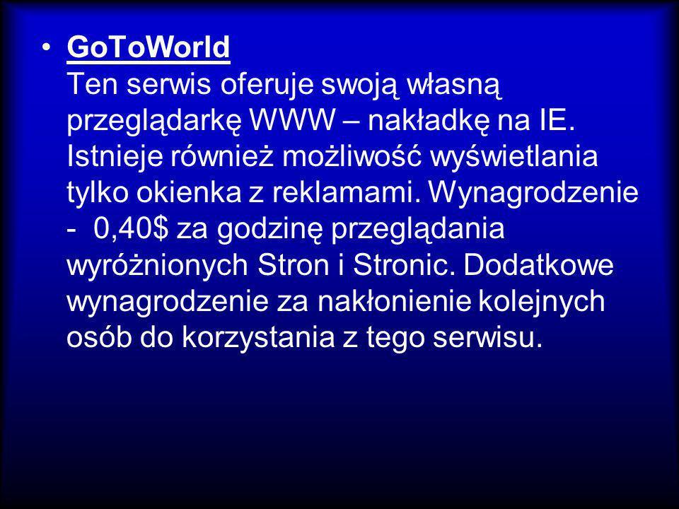 GoToWorld Ten serwis oferuje swoją własną przeglądarkę WWW – nakładkę na IE. Istnieje również możliwość wyświetlania tylko okienka z reklamami. Wynagr