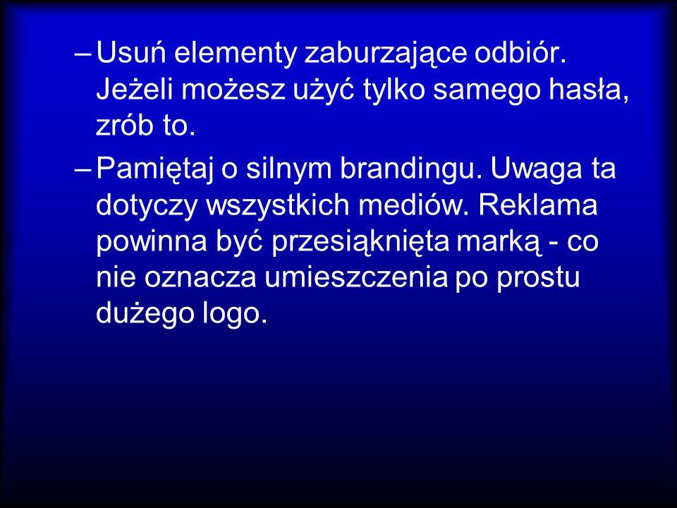 –Usuń elementy zaburzające odbiór. Jeżeli możesz użyć tylko samego hasła, zrób to. –Pamiętaj o silnym brandingu. Uwaga ta dotyczy wszystkich mediów. R