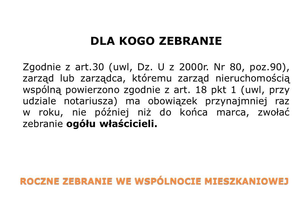 ROCZNE ZEBRANIE WE WSPÓLNOCIE MIESZKANIOWEJ DLA KOGO ZEBRANIE Zgodnie z art.30 (uwl, Dz. U z 2000r. Nr 80, poz.90), zarząd lub zarządca, któremu zarzą