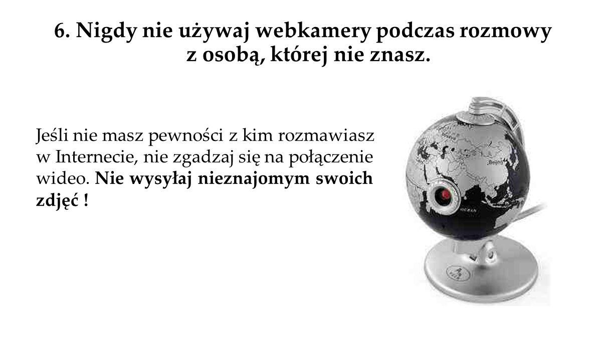 6.Nigdy nie używaj webkamery podczas rozmowy z osobą, której nie znasz.