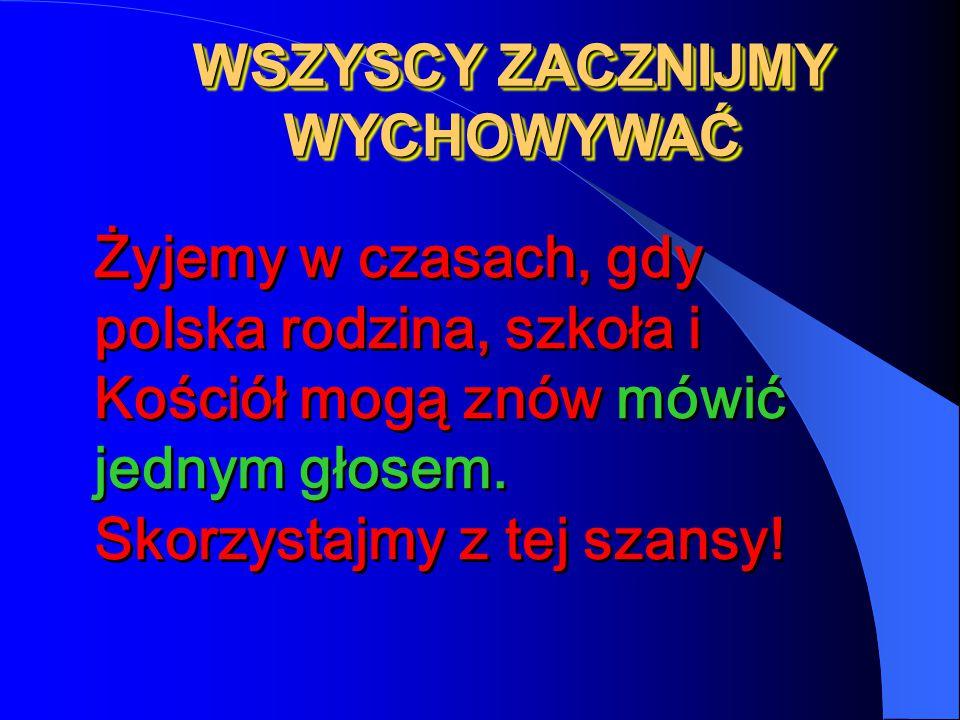 Żyjemy w czasach, gdy polska rodzina, szkoła i Kościół mogą znów mówić jednym głosem. Skorzystajmy z tej szansy! WSZYSCY ZACZNIJMY WYCHOWYWAĆ