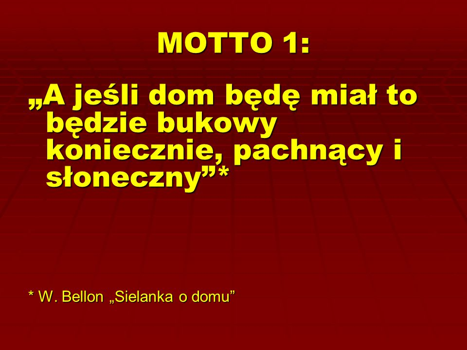 """MOTTO 1: """"A jeśli dom będę miał to będzie bukowy koniecznie, pachnący i słoneczny""""* * W. Bellon """"Sielanka o domu"""""""