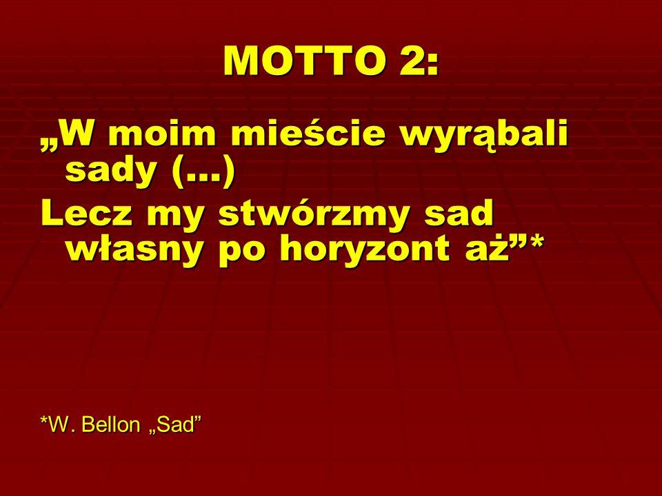 """MOTTO 2: """"W moim mieście wyrąbali sady (…) Lecz my stwórzmy sad własny po horyzont aż""""* *W. Bellon """"Sad"""""""