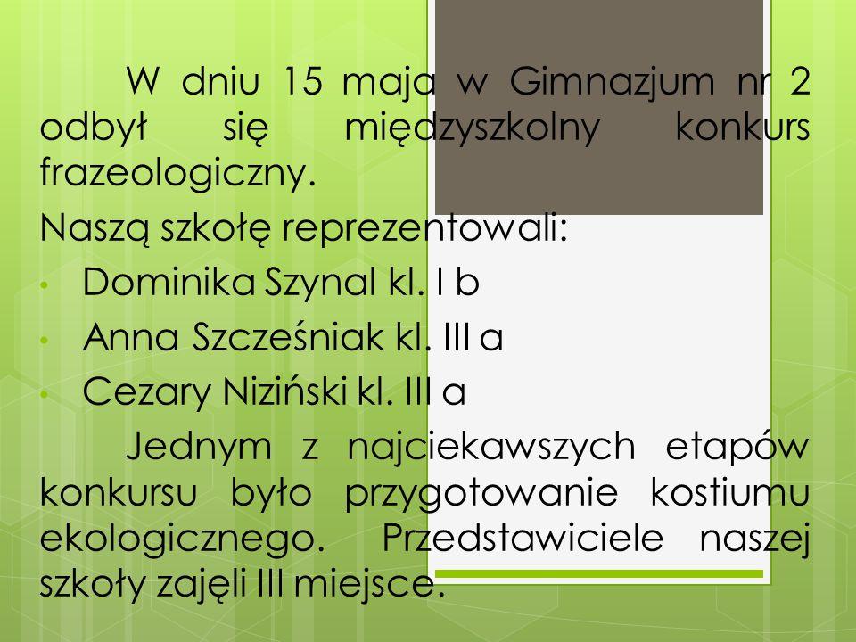 W dniu 15 maja w Gimnazjum nr 2 odbył się międzyszkolny konkurs frazeologiczny. Naszą szkołę reprezentowali: Dominika Szynal kl. I b Anna Szcześniak k