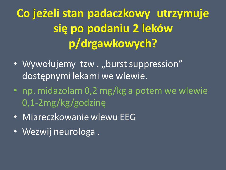 """Co jeżeli stan padaczkowy utrzymuje się po podaniu 2 leków p/drgawkowych? Wywołujemy tzw. """"burst suppression"""" dostępnymi lekami we wlewie. np. midazol"""