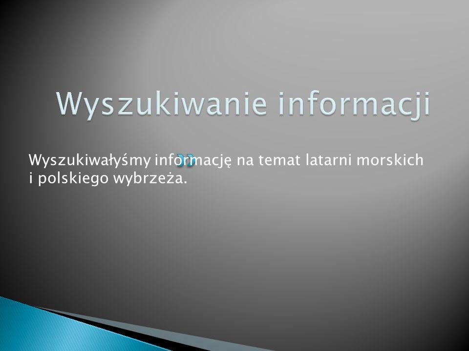 Wyszukiwałyśmy informację na temat latarni morskich i polskiego wybrzeża.
