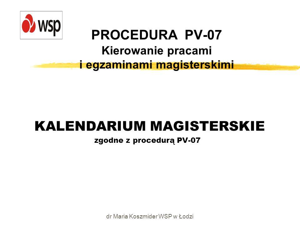 dr Maria Koszmider WSP w Łodzi PROCEDURA PV-07 Kierowanie pracami i egzaminami magisterskimi KALENDARIUM MAGISTERSKIE zgodne z procedurą PV-07