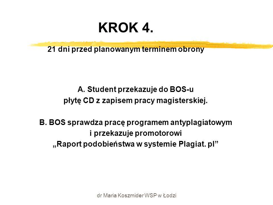 dr Maria Koszmider WSP w Łodzi KROK 4. 21 dni przed planowanym terminem obrony A. Student przekazuje do BOS-u płytę CD z zapisem pracy magisterskiej.
