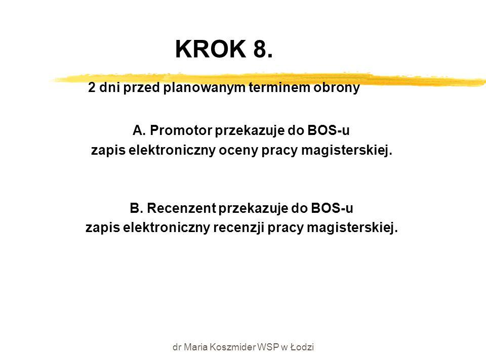 dr Maria Koszmider WSP w Łodzi KROK 8. 2 dni przed planowanym terminem obrony A. Promotor przekazuje do BOS-u zapis elektroniczny oceny pracy magister